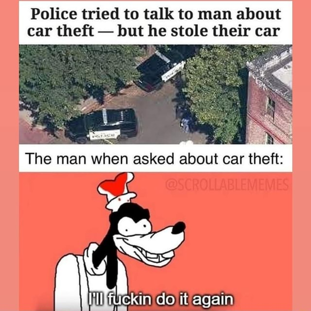 Police tried to talk to man about car theft but he stole their car Be, I The man when asked about car theft do it again memes