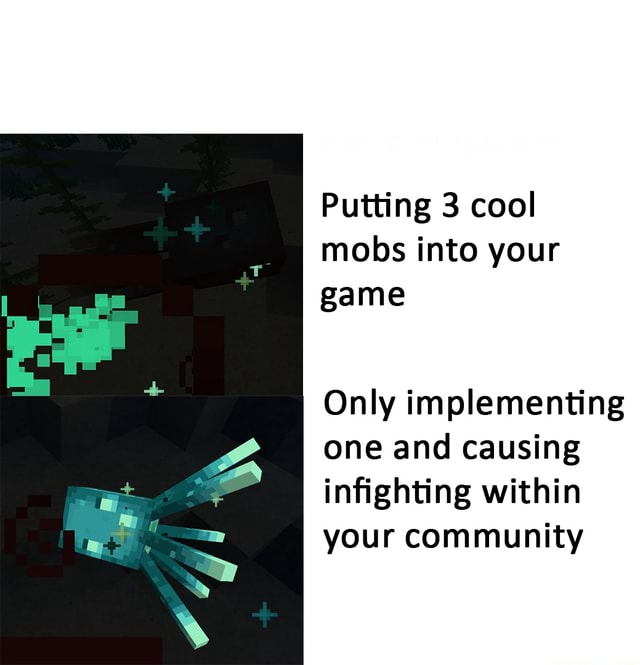 Putting 3 cool mobs into your game Only implementing one and causing infighting within your community memes