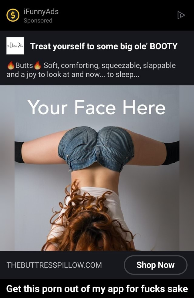 IF Ad Sponsored Treat yourself to some big ole BOOTY Butts Soft, comforting, squeezable, slappable and a joy to look at and now to sleep Your Face Here Shop Now Get this porn out of my app for tucks sake Get this porn out of my app for fucks sake meme