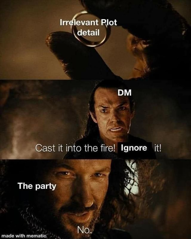 Trraievant Plot Cast it into the fire Ignore it The party mads with No memes