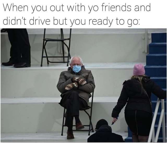 When you out with yo friends and didn't drive but you ready to go meme