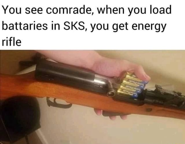 You see comrade, when you load battaries in SKS, you get energy rifle memes