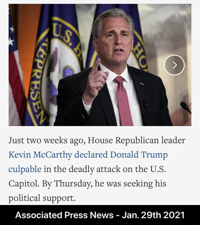 Just two weeks ago, House Republican leader Kevin McCarthy declared Donald Trump culpable in the deadly attack on the U.S. Capitol. By Thursday, he was seeking his political support. Associated Press News  Jan. 29th 2021  Associated Press News  Jan. 29th 2021 memes