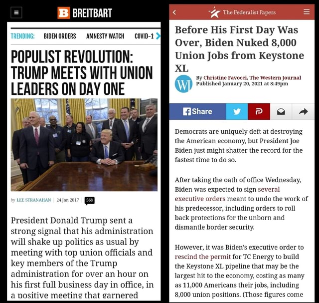 TRENDING BIDEN ORDERS POPULIST REVOLUTION TRUMP MEETS WITH UNION ON DAY ONE by LEE STRANAHAN I Jan 2017 President Donald Trump sent a strong signal that his administration will shake up politics as usual by meeting with top union officials and key members of the Trump administration for over an hour on his first full business day in office, in a positive meeting that garnered BB BREITBART AMNESTY WATCH COVID 1 The Federalist Papers Before His First Day Was Over, Biden Nuked 8,000 Union Jobs from Keystone XL By Christine Favocci, The Western Journal Published January 20, 2021 at Democrats are uniquely deft at destroying the American economy, but President Joe Biden just might shatter the record for the fastest time to do so. After taking the oath of office Wednesday, Biden was expected to s