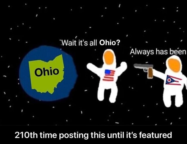 'Wait it's all Ohio Always has been 210th time posting this until it's featured 210th time posting this until it's featured meme