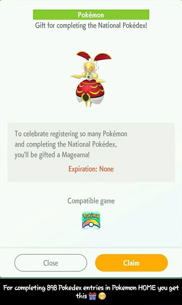 Pokemon Gift for completing the National Pokdex To celebrate registering so many Pokmon and completing the National Pokedex, you'll be gifted a Magearna Expiration None Compatible game For completing 898 Pokedex entries in Pokemon HOME you get this For completing 898 Pokedex entries in Pokemon HOME you get this meme