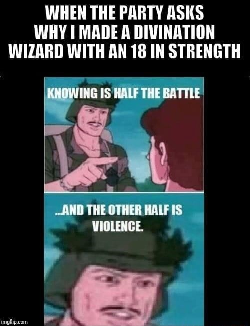 WHEN THE PARTY ASKS WHY MADE A DIVINATION WIZARD WITH AN 18 IN STRENGTH KNOWING IS HALF THE BATTLE AND THE OTHER HALF IS VIOLENCE memes