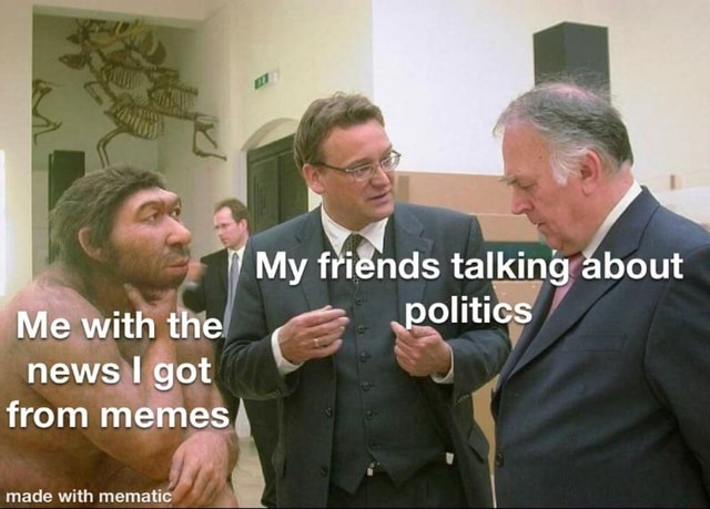 My friends talking about Me with the. politics news got from memes made with