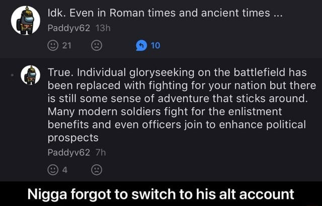 Idk. Even in Roman times and ancient times 10 Paddyv62 True. Individual gloryseeking on the battlefield has been replaced with fighting for your nation but there is still some sense of adventure that sticks around. Many modern soldiers fight for the enlistment benefits and even officers join to enhance political prospects Paddyv62 Nigga forgot to switch to his alt account Nigga forgot to switch to his alt account memes
