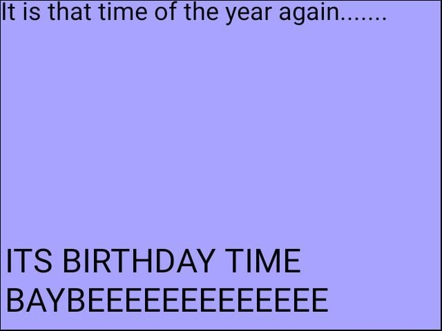 It is that time of the year again ITS BIRTHDAY TIME BAY memes
