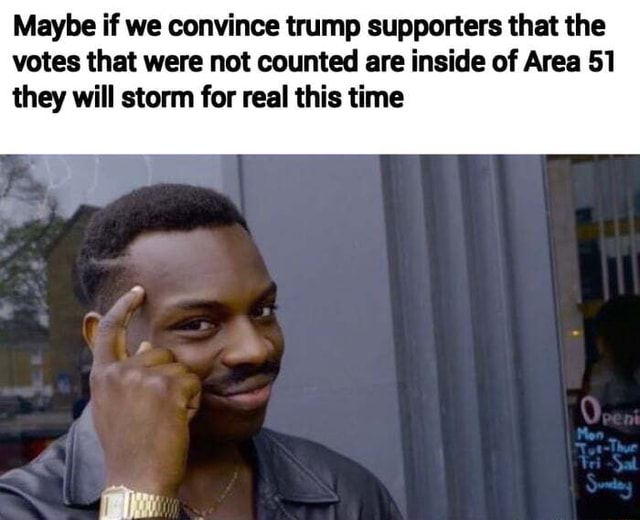 Maybe just maybe Maybe if we convince trump supporters that the votes that were not counted are inside of Area 51 they will storm for real this time memes