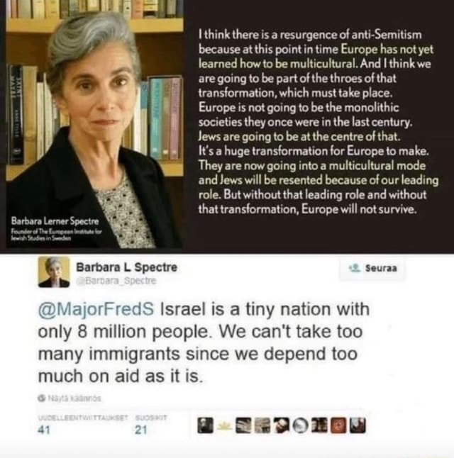 Barbara L Spectre think there is a resurgence of anti Semitism because at this point in time Europe has not yet learned how to be multicultural. And I think we are going to be part of the throes of that transformation, which must take place. Europe is not going to be the monolithic societies they once were in the last century. Jews are going to be at the centre of that. It's a huge transformation for Europe to make. They are now going into a multicultural mode and Jews will be resented because of our leading role. But without that leading role and without that transformation, Europe will not survive. Seuraa MaijorFredS Israel is a tiny nation with only 8 million people. We can not take too many immigrants since we depend too much on aid as it is meme