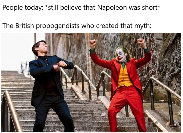People today *still believe that Napoleon was short* The British propogandists who created that myth meme