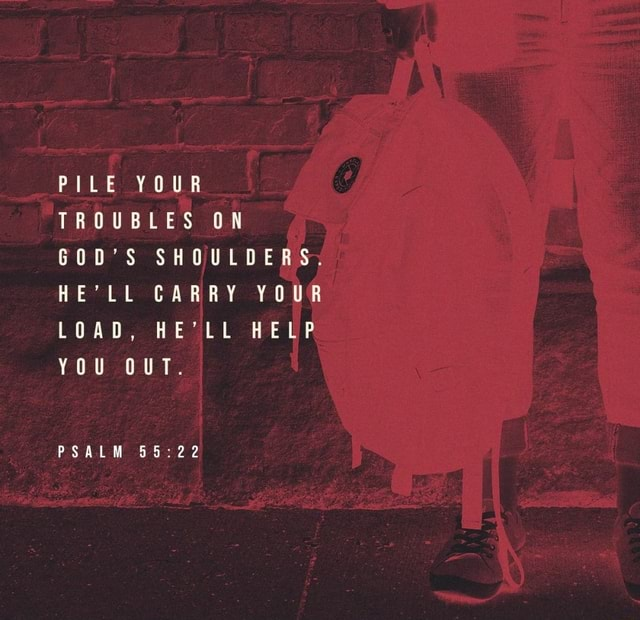 PILE YOUR TROUBLES ON GOD'S SHOULDERS, HE'LL CARRY YOUR LOAD, HE'LL HELP YOU OUT. PSALM 22 memes