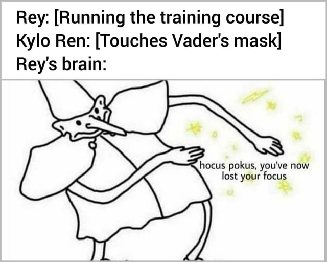 Rey Running the training course Kylo Ren Touches Vader's mask Rey's brain cus pokus, you've now lost your focus meme