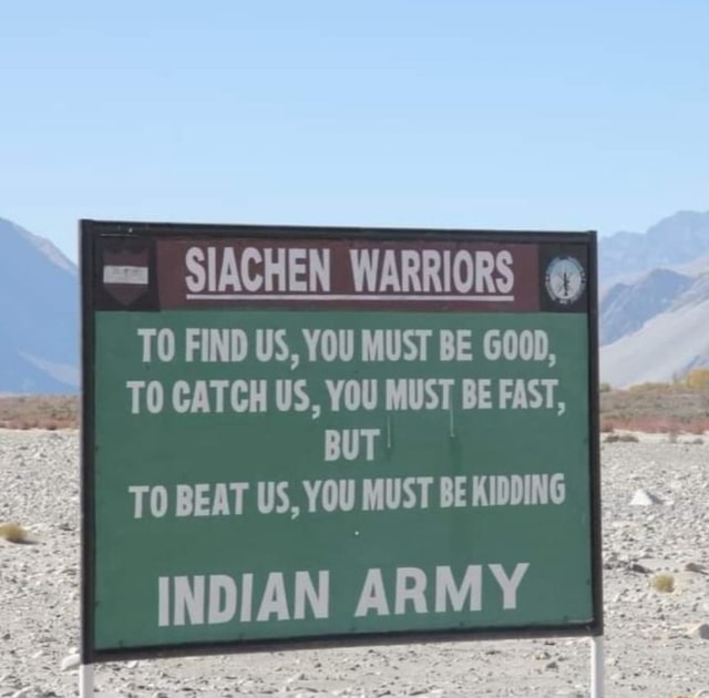 SIACHEN WARRIORS TO FIND US, YOU MUST BE GOOD, TO CATCH US, YOU MUST BEFAST, BUT TO BEAT US, YOU MUST BE KIDDING INDIAN ARMY memes