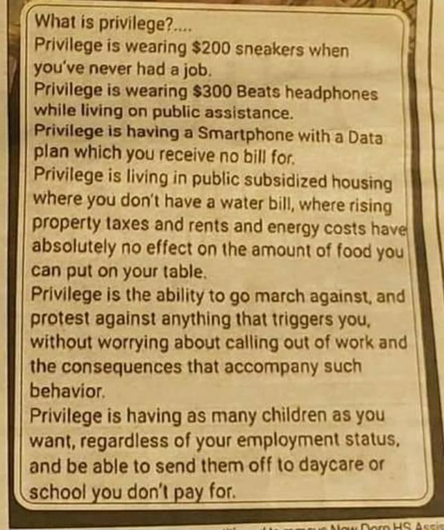 What privilege Privilege is wearing $200 sneakers when you've never had a job. Privilege is wearing $300 Beats headphones while living on public assistance. Privilege is having a Smartphone with a Data plan which you receive no bill for Privilege is living in public subsidized housing where you do not have a water bill, where rising property taxes and rents and energy costs have absolutely no effect on the amount of food you Can put on your table. Privilege is the ability to go march against, and protest against anything that triggers you, without worrying about calling out of work and the consequences that accompany such behavior. Privilege is having as many children as you want, regardless of your employment status, and be able to send them off to daycare or school you do not pay for me