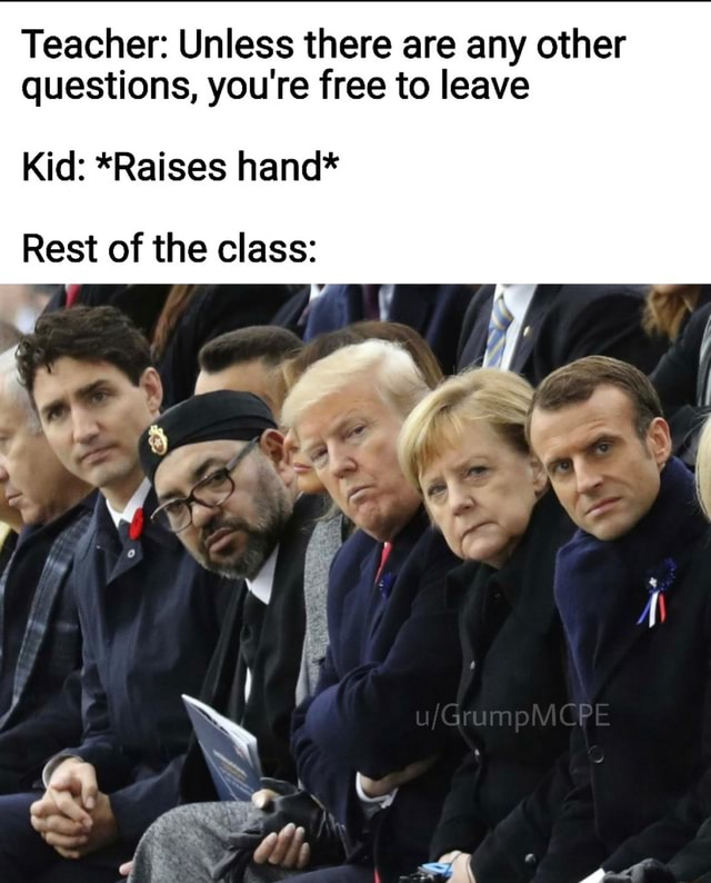 Teacher Unless there are any other questions, you're free to leave Kid *Raises hand* Rest of the class ww memes
