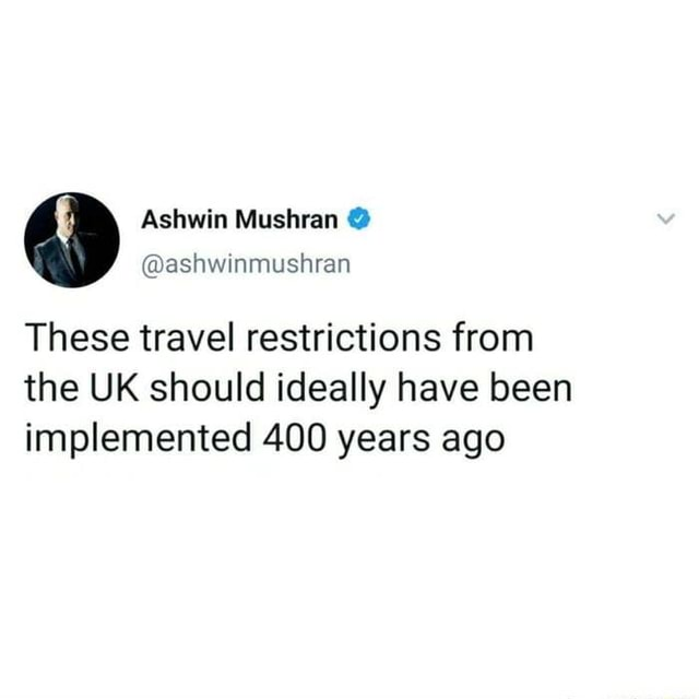 EIC These travel restrictions from the UK should ideally have been implemented 400 years ago memes