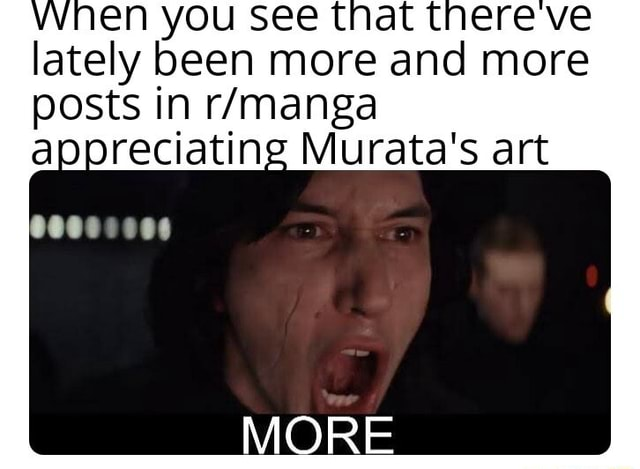 You see tnat there ve lately been more and more posts in appreciating Murata's art MORE memes