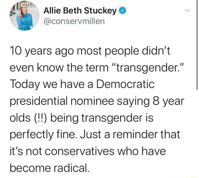 Ia. Allie Beth Stuckey 10 years ago most people didn't even know the term transgender. Today we have a Democratic presidential nominee saying 8 year olds being transgender is perfectly fine. Just a reminder that it's not conservatives who have become radical meme