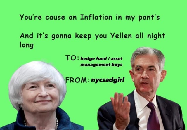 You're cause an Inflation in my pant's And it's gonna keep you Yellen all night long TO hedge fund asset management boys FROM nycsadgirl sa memes