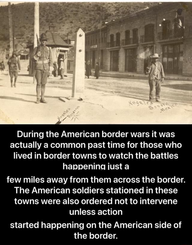 During the American border wars it was actually a common past time for those who lived in border towns to watch the battles happening just a few miles away from them across the border. The American soldiers stationed in these towns were also ordered not to intervene unless action started happening on the American side of the border. started happening on the American side of the border memes
