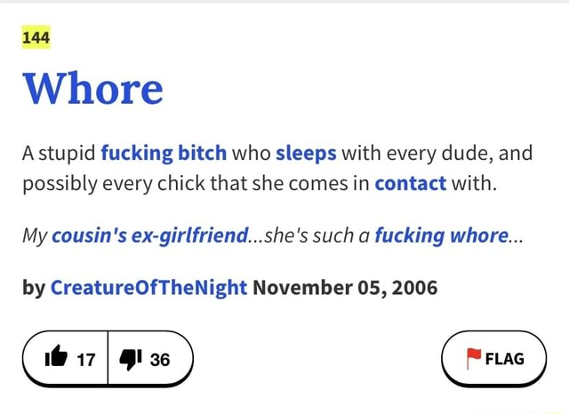 144 Whore Astupid fucking bitch who sleeps with every dude, and possibly every chick that she comes in contact with. My cousin's ex girlfriend she's such a fucking whore by CreatureOfTheNight November OS, 2006 memes