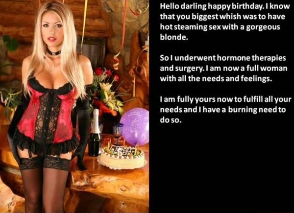 Hello darling happy birthday. know that you biggest whish was to have hot steaming sex with a gorgeous blonde. Sol underwent hormone therapies and surgery. am nowa full woman with all the needs and feelings. Lam fully yours now to fulfill all your needs and have a burning need dose memes