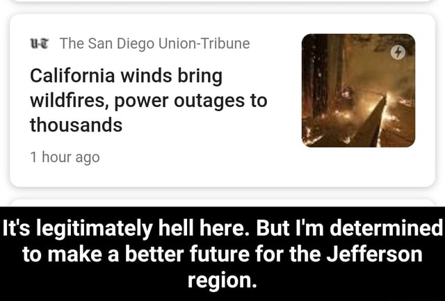 US The San Diego Union Tribune California winds bring wildfires, power outages to thousands 1 hour ago It's legitimately hell here. But I'm determined to make a better future for the Jefferson region. It's legitimately hell here. But I'm determined to make a better future for the Jefferson region meme