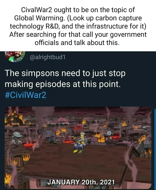 CivalWar2 ought to be on the topic of Global Warming. Look up carbon capture technology and the infrastructure for it After searching for that call your government officials and talk about this. The simpsons need to just stop making episodes at this point. CivilWar2 JANUARY 20th, 2021 memes