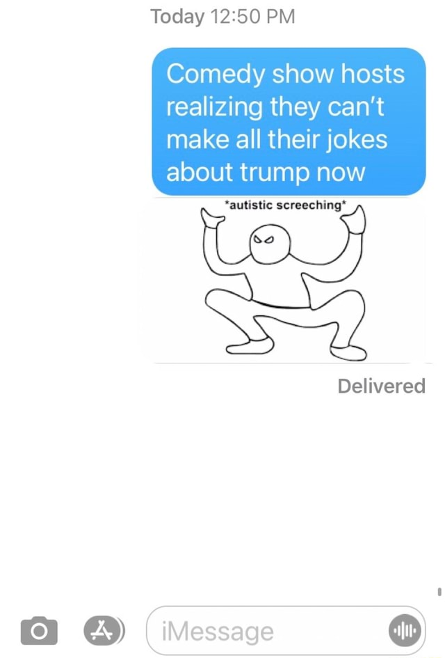 Today PM Comedy show hosts realizing they can not make all their jokes about trump now *autistic screeching* Delivered iMessage meme