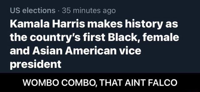 US elections 35 minutes ago Kamala Harris makes history as the country's first Black, female and Asian American vice president WOMBO COMBO, THAT AINT FALCO WOMBO COMBO, THAT AINT FALCO memes