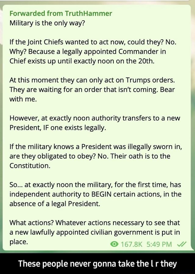 Forwarded from TruthHammer Military is the only way If the Joint Chiefs wanted to act now, could they No. Why Because a legally appointed Commander in Chief exists up until exactly noon on the 20th. At this moment they can only act on Trumps orders. They are waiting for an order that isn't coming. Bear with me. However, at exactly noon authority transfers to a new President, IF one exists legally. If the military knows a President was illegally sworn in, are they obligated to obey No. Their oath is to the Constitution. So at exactly noon the military, for the first time, has independent authority to BEGIN certain actions, in the absence of a legal President. What actions Whatever actions necessary to see that a new lawfully appointed civilian government is put in 167.8K place. These people