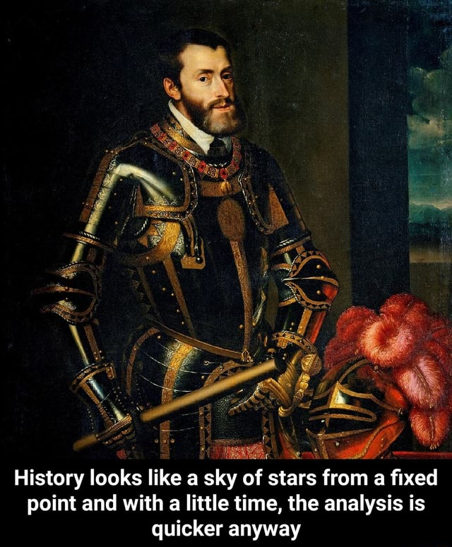 History looks like a sky of stars from a fixed point and with a little time, the analysis is quicker anyway History looks like a sky of stars from a fixed point and with a little time, the analysis is quicker anyway memes