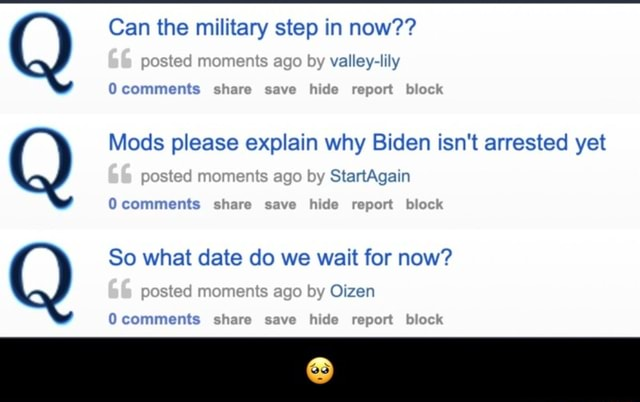 Can the military step in now valley lily Mods please explain why Biden isn't arrested yet comments share ssve hide report block 66 postad moments ago by StartAgain comments share save hide report block So what date do we wait for now Oizen posted moments by comments share save hide report biock meme