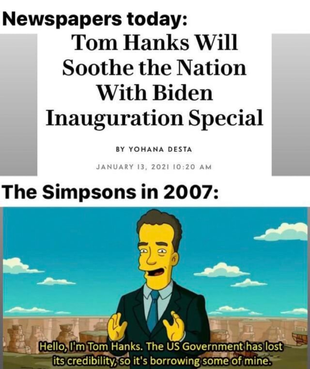 Newspapers today Tom Hanks Will Soothe the Nation With Biden Inauguration Special BY YOHANA DESTA The Simpsons in 2007 JANUARY 13, 2021 10 20 AM eetelloslimjTom Hanks. The US Government has lost its credibility*so it's borrowing some of, mine memes