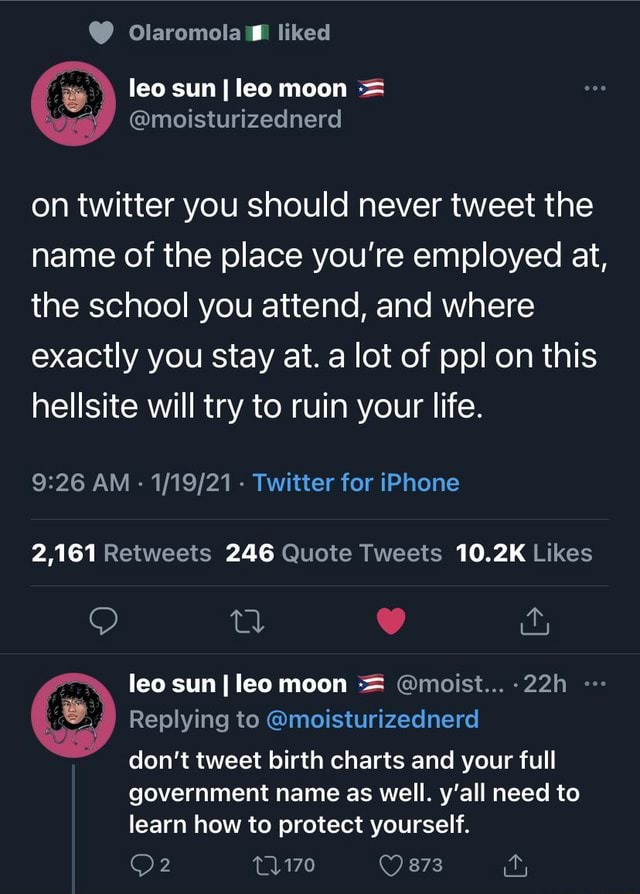 Olaromola liked leo sun I leo moon moisturizednerd on twitter you should never tweet the name of the place you're employed at, the school you attend, and where exactly you stay at. a lot of ppl on this hellsite will try to ruin your life. AM Twitter for iPhone 2,161 246 10.2K leo sun I leo moon moist 22h Replying to moisturizednerd do not tweet birth charts and your full government name as well. y'all need to learn how to protect yourself. 2873 ity meme