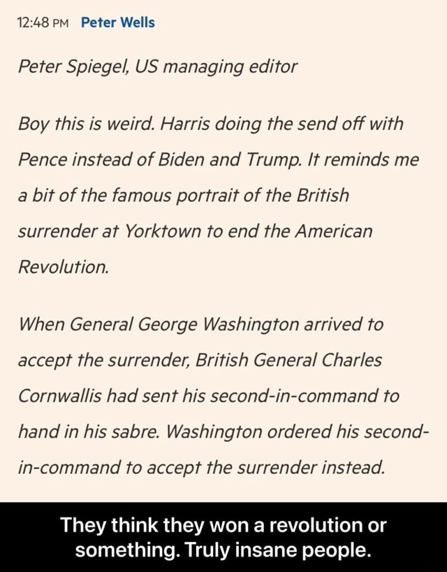 PM Peter Wells Peter Spiegel, US managing editor Boy this is weird. Harris doing the send off with Pence instead of Biden and Trump. It reminds me a bit of the famous portrait of the British surrender at Yorktown to end the American Revolution. When General George Washington arrived to accept the surrender, British General Charles Cornwallis had sent his second in command to hand in his sabre. Washington ordered his second in command to accept the surrender instead. They think they won a revolution or something. Truly insane people. They think they won a revolution or something. Truly insane people memes