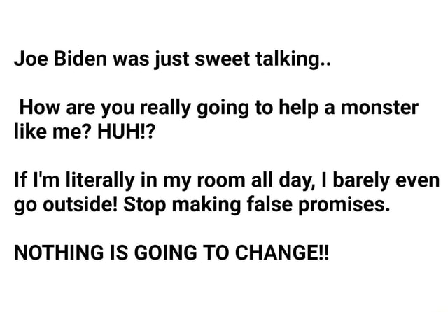 Joe Biden was just sweet talking How are you really going to help a monster like me HUH If I'm literally in my room all day, I barely even go outside Stop making false promises. NOTHING IS GOING TO CHANGE meme