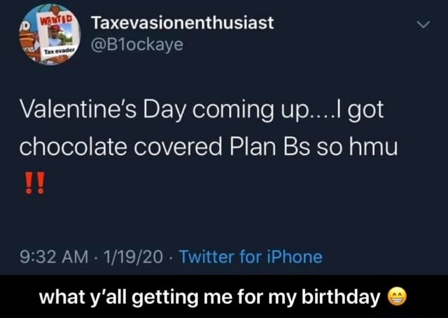 Taxevasionenthusiast Valentine's Day coming up got chocolate covered Plan Bs so hmu AM Twitter for iPhone what y'all getting me for my birthday what y'all getting me for my birthday memes