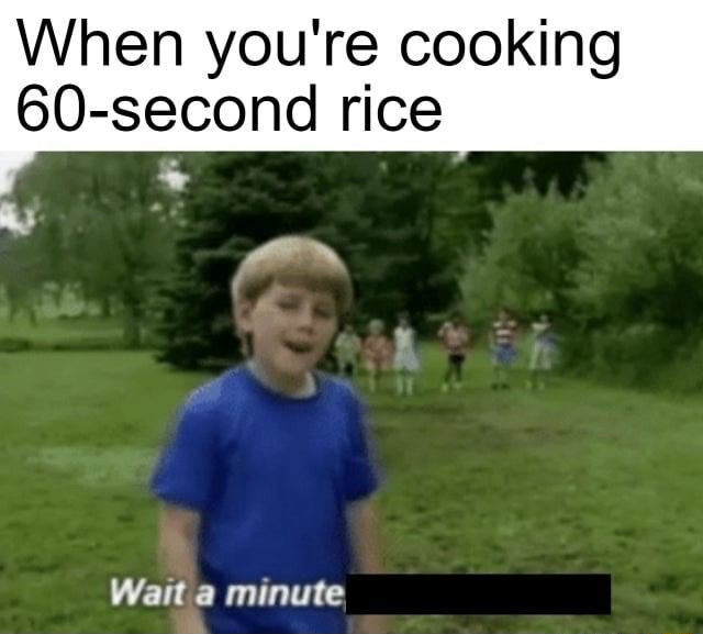 When you're cooking 60 second rice Wait minute, meme