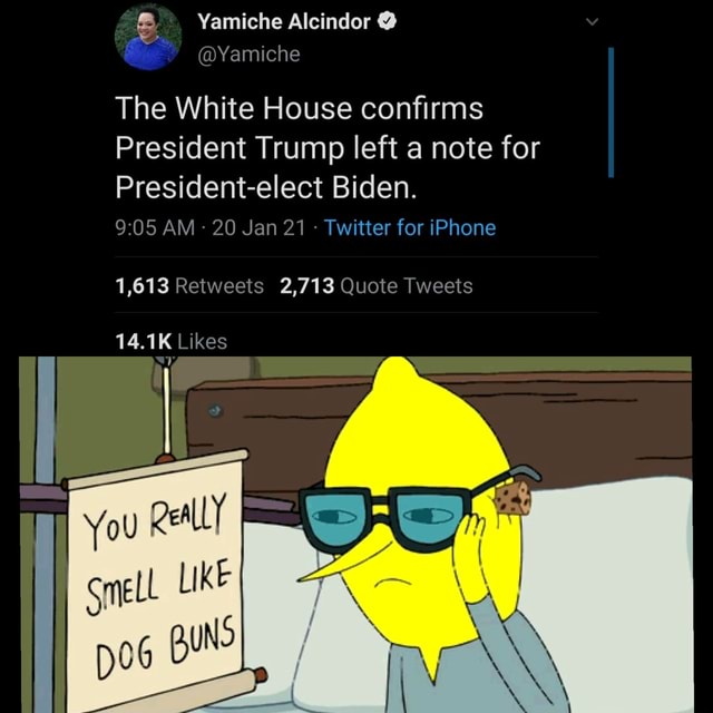 Yamiche Alcindor Yamiche The White House confirms President Trump left a note for President elect Biden. AM 20 Jan 21 Twitter for iPhone 1,613 Retweets 2,713 Quote Tweets 14.1K Likes You Qeal LY a } SneLl LIKE meme