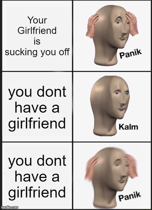 Your Girlfriend is sucking you off you dont have a girlfriend you dont have a girlfriend panik meme