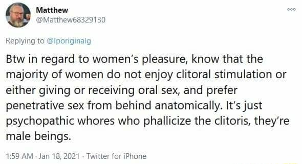 Replying to iporiginaig Btw in regard to women's pleasure, know that the majority of women do not enjoy clitoral stimulation or either giving or receiving oral sex, and prefer penetrative sex from behind anatomically. It's just psychopathic whores who phallicize the clitoris, they're male beings. AM Jan 18, AM Jan 21  Twitter for iPhone memes