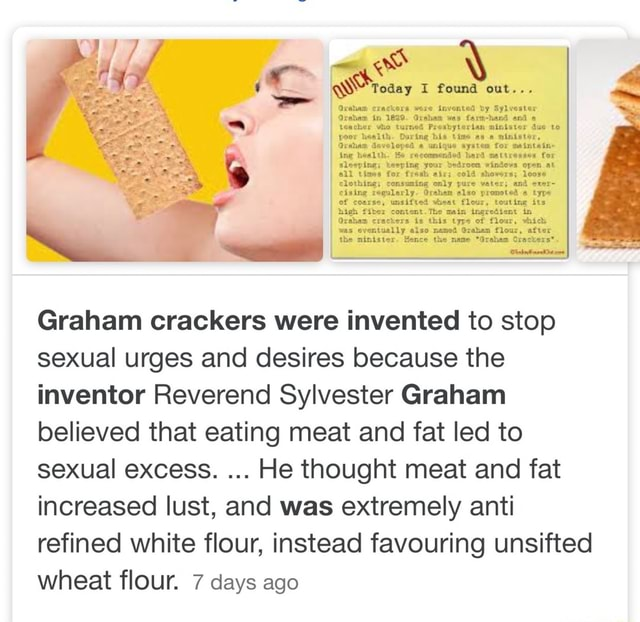 Be recoanensed bard aa ti ox ing rly Orhan elso sifted vheat flo Graham crackers were invented to stop sexual urges and desires because the inventor Reverend Sylvester Graham believed that eating meat and fat led to sexual excess. He thought meat and fat increased lust, and was extremely anti refined white flour, instead favouring unsifted wheat flour. 7 days ago memes