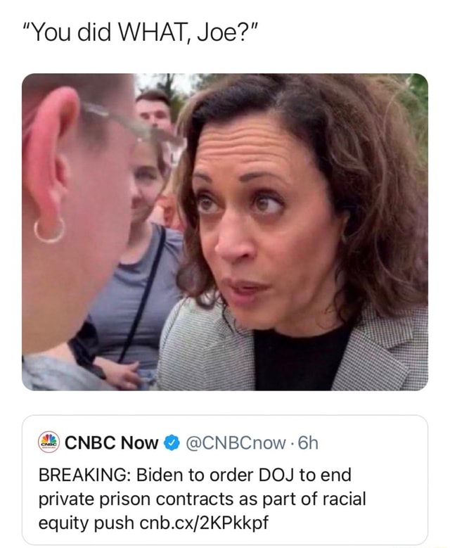You did WHAT, Joe  CNBC Now  CNBCnow BREAKING Biden to order DOJ to end private prison contracts as part of racial equity push memes