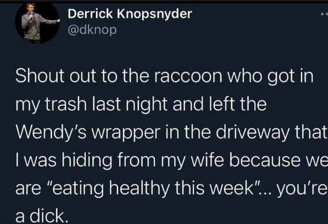 Derrick Shout out to the raccoon who got in my trash last night and left the Wendy's wrapper in the driveway that I was hiding from my wife because we are eating healthy this week you're a dick memes