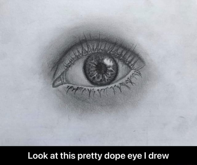 Look at this pretty dope eye I drew Look at this pretty dope eye I drew memes