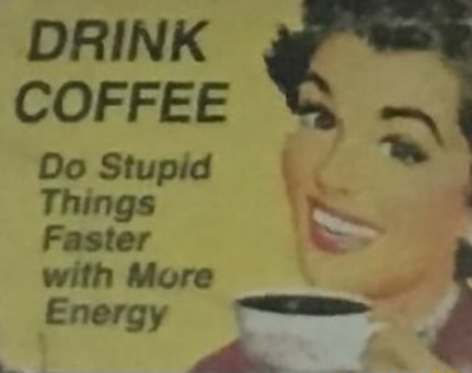 DRINK COFFEE Do Stupid Things ie with More Energy memes